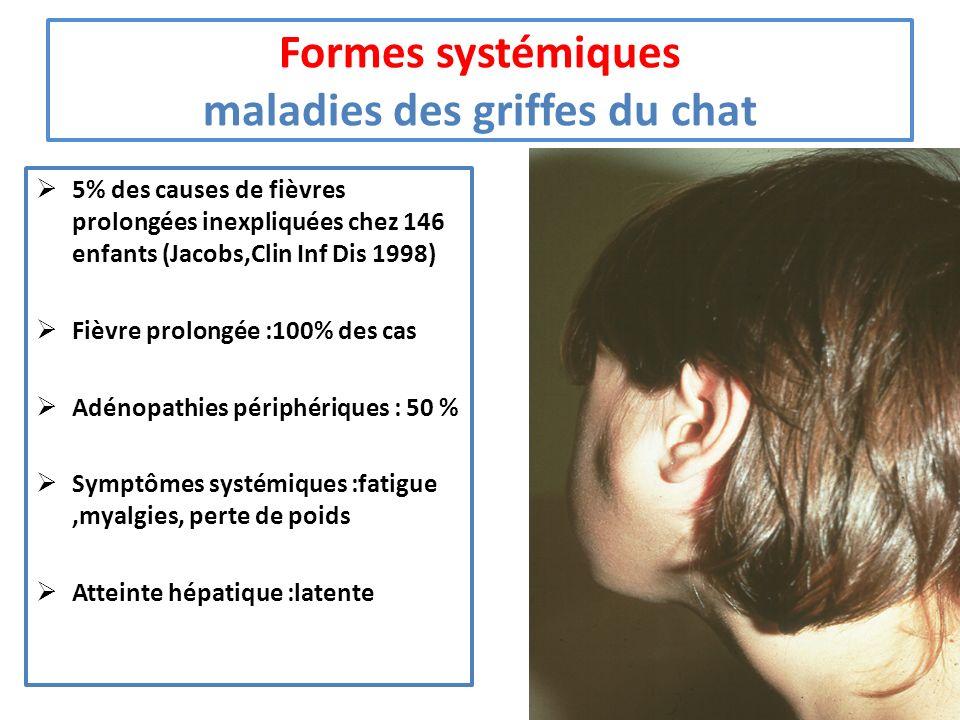 Formes systémiques maladies des griffes du chat 5% des causes de fièvres prolongées inexpliquées chez 146 enfants (Jacobs,Clin Inf Dis 1998) Fièvre pr