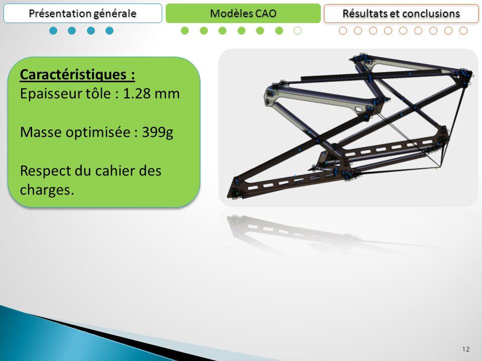 12 Présentation générale Résultats et conclusions Modèles CAO Caractéristiques : Epaisseur tôle : 1.28 mm Masse optimisée : 399g Respect du cahier des charges.