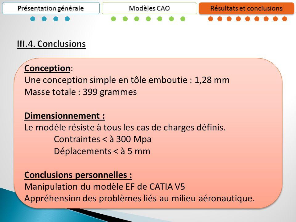 Présentation générale Résultats et conclusions Modèles CAO Conception: Une conception simple en tôle emboutie : 1,28 mm Masse totale : 399 grammes Dimensionnement : Le modèle résiste à tous les cas de charges définis.