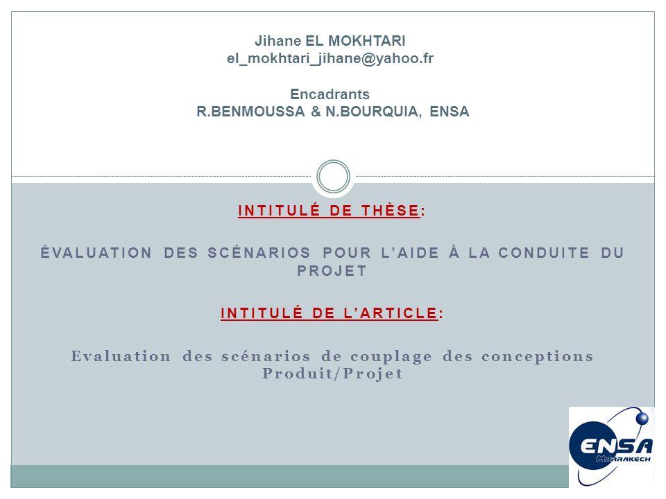 INTITULÉ DE THÈSE: ÉVALUATION DES SCÉNARIOS POUR LAIDE À LA CONDUITE DU PROJET INTITULÉ DE LARTICLE: Evaluation des scénarios de couplage des conceptions Produit/Projet Jihane EL MOKHTARI el_mokhtari_jihane@yahoo.fr Encadrants R.BENMOUSSA & N.BOURQUIA, ENSA