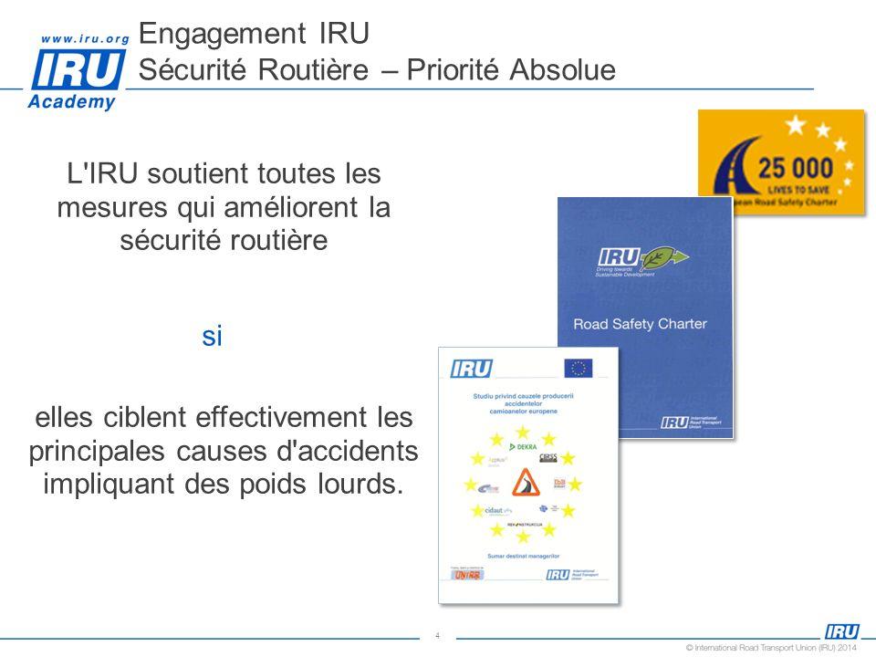 4 Engagement IRU Sécurité Routière – Priorité Absolue L'IRU soutient toutes les mesures qui améliorent la sécurité routière si elles ciblent effective