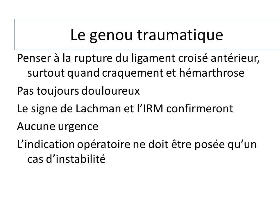 Le genou traumatique Penser à la rupture du ligament croisé antérieur, surtout quand craquement et hémarthrose Pas toujours douloureux Le signe de Lac