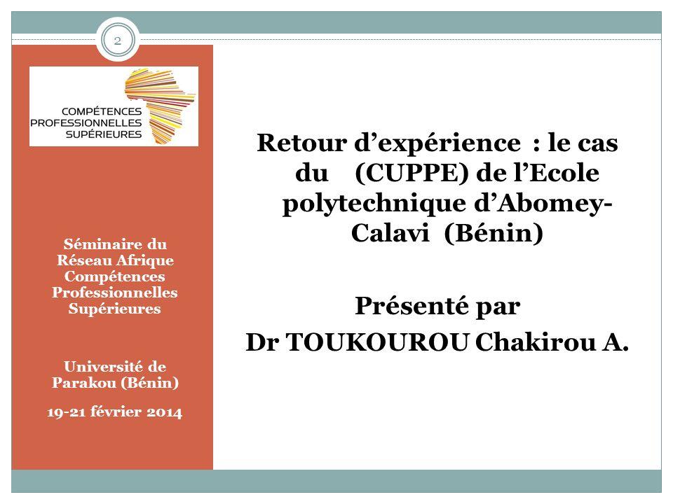 Séminaire du Réseau Afrique Compétences Professionnelles Supérieures Université de Parakou (Bénin) 19-21 février 2014 Retour dexpérience : le cas du (CUPPE) de lEcole polytechnique dAbomey- Calavi (Bénin) Présenté par Dr TOUKOUROU Chakirou A.