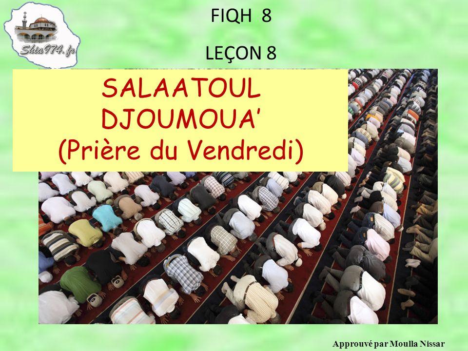 Approuvé par Moulla Nissar FIQH 8 LEÇON 8 SALAATOUL DJOUMOUA (Prière du Vendredi)