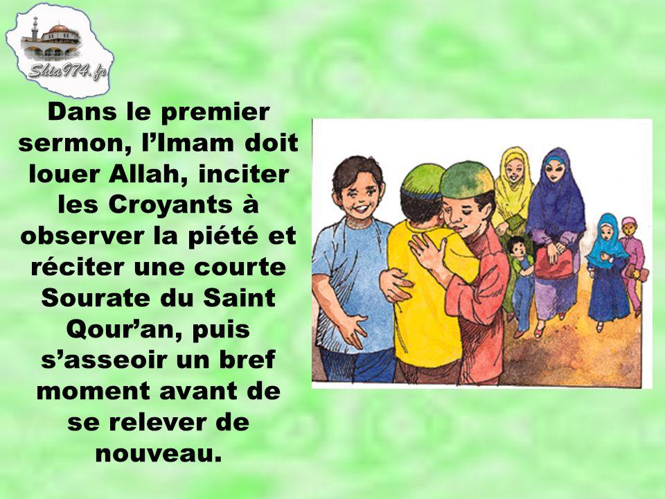 Dans le premier sermon, lImam doit louer Allah, inciter les Croyants à observer la piété et réciter une courte Sourate du Saint Qouran, puis sasseoir