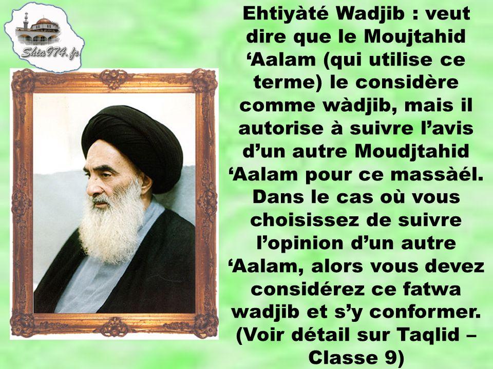 Ehtiyàté Wadjib : veut dire que le Moujtahid Aalam (qui utilise ce terme) le considère comme wàdjib, mais il autorise à suivre lavis dun autre Moudjta