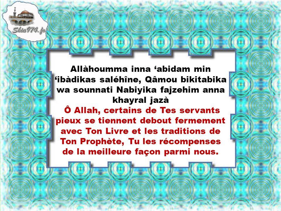 Allàhoumma inna abidam min ibàdikas saléhîne, Qâmou bikitabika wa sounnati Nabiyika fajzehim anna khayral jazà Ô Allah, certains de Tes servants pieux