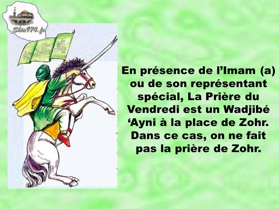 En présence de lImam (a) ou de son représentant spécial, La Prière du Vendredi est un Wadjibé Ayni à la place de Zohr. Dans ce cas, on ne fait pas la