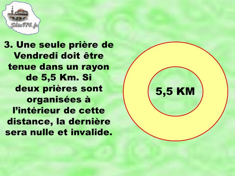 3. Une seule prière de Vendredi doit être tenue dans un rayon de 5,5 Km. Si deux prières sont organisées à lintérieur de cette distance, la dernière s