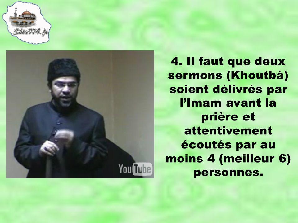 4. Il faut que deux sermons (Khoutbà) soient délivrés par lImam avant la prière et attentivement écoutés par au moins 4 (meilleur 6) personnes.