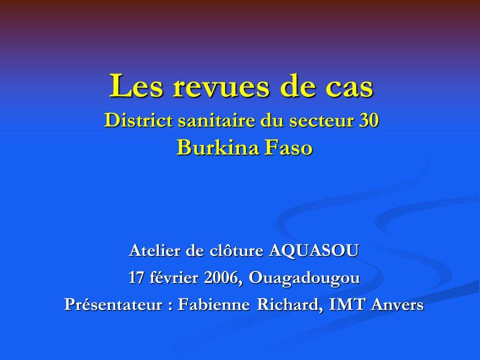 Les revues de cas District sanitaire du secteur 30 Burkina Faso Atelier de clôture AQUASOU 17 février 2006, Ouagadougou Présentateur : Fabienne Richar