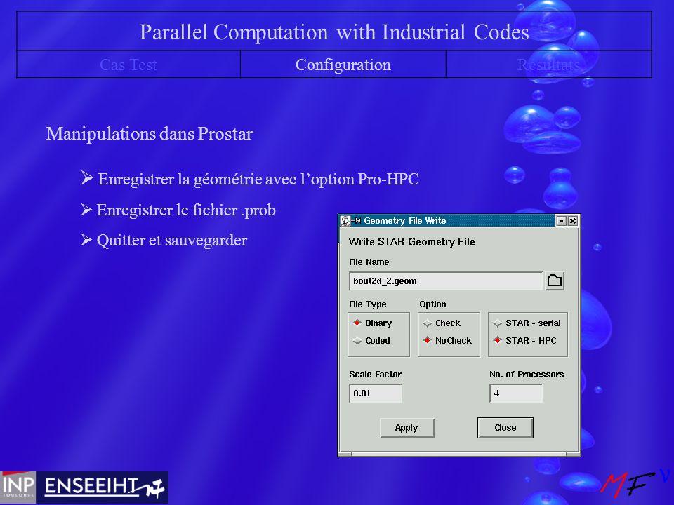Parallel Computation with Industrial Codes Cas TestConfigurationRésultats Manipulations dans Prostar Enregistrer la géométrie avec loption Pro-HPC Enregistrer le fichier.prob Quitter et sauvegarder