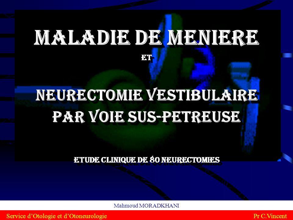 Maladie de Meniere et neurectomie vestibulaire par voie sus-petreuse Etude clinique de 80 neurectomies Mahmoud MORADKHANI Service dOtologie et dOtoneu