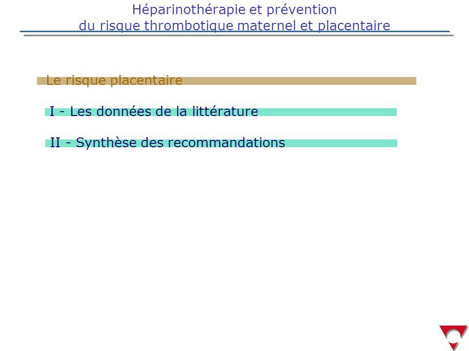 Héparinothérapie et prévention du risque thrombotique maternel et placentaire Le risque placentaire I - Les données de la littérature II - Synthèse des recommandations