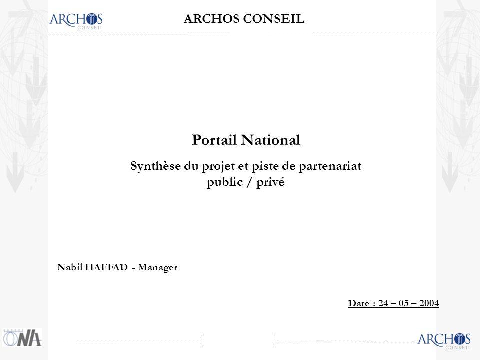 ARCHOS CONSEIL Date : 24 – 03 – 2004 Portail National Synthèse du projet et piste de partenariat public / privé Nabil HAFFAD - Manager