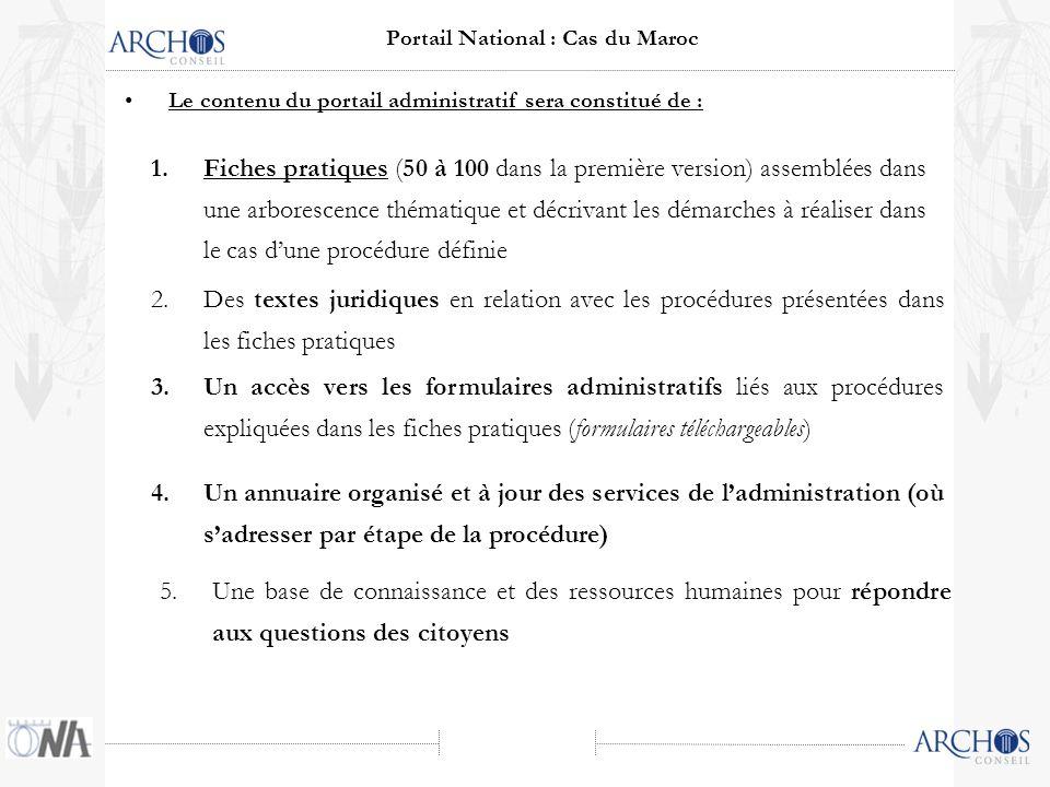 Le contenu du portail administratif sera constitué de : 1.Fiches pratiques (50 à 100 dans la première version) assemblées dans une arborescence thématique et décrivant les démarches à réaliser dans le cas dune procédure définie 2.Des textes juridiques en relation avec les procédures présentées dans les fiches pratiques 3.Un accès vers les formulaires administratifs liés aux procédures expliquées dans les fiches pratiques (formulaires téléchargeables) 4.Un annuaire organisé et à jour des services de ladministration (où sadresser par étape de la procédure) 5.Une base de connaissance et des ressources humaines pour répondre aux questions des citoyens Portail National : Cas du Maroc