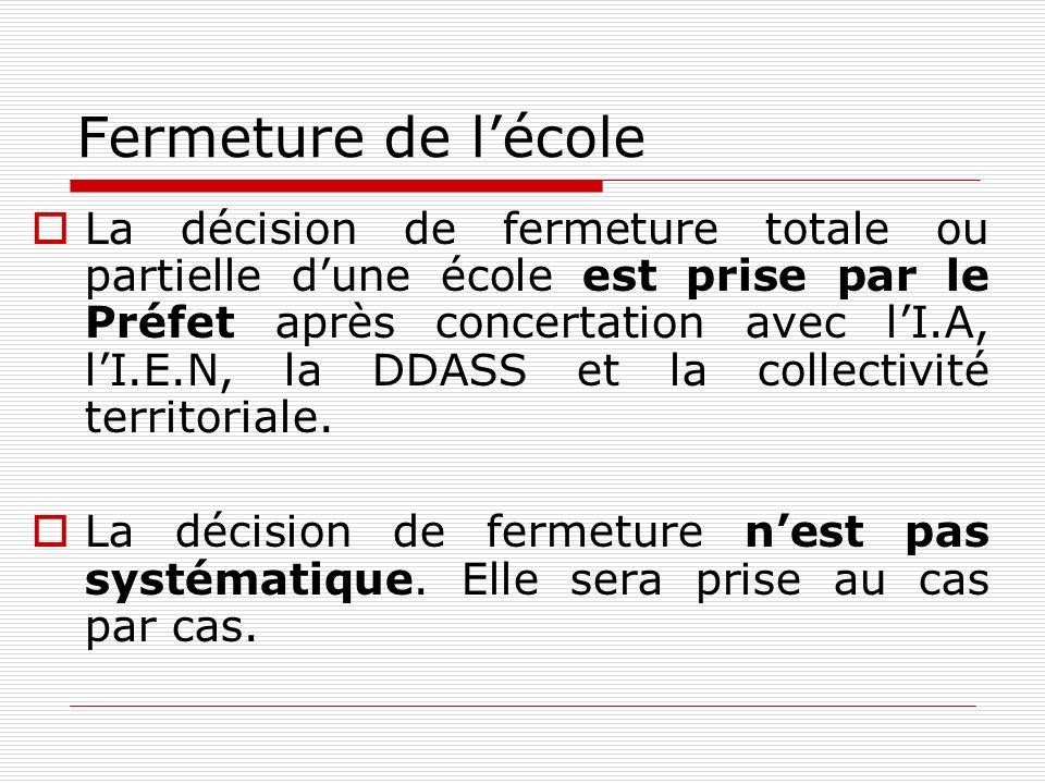 Fermeture de lécole La décision de fermeture totale ou partielle dune école est prise par le Préfet après concertation avec lI.A, lI.E.N, la DDASS et