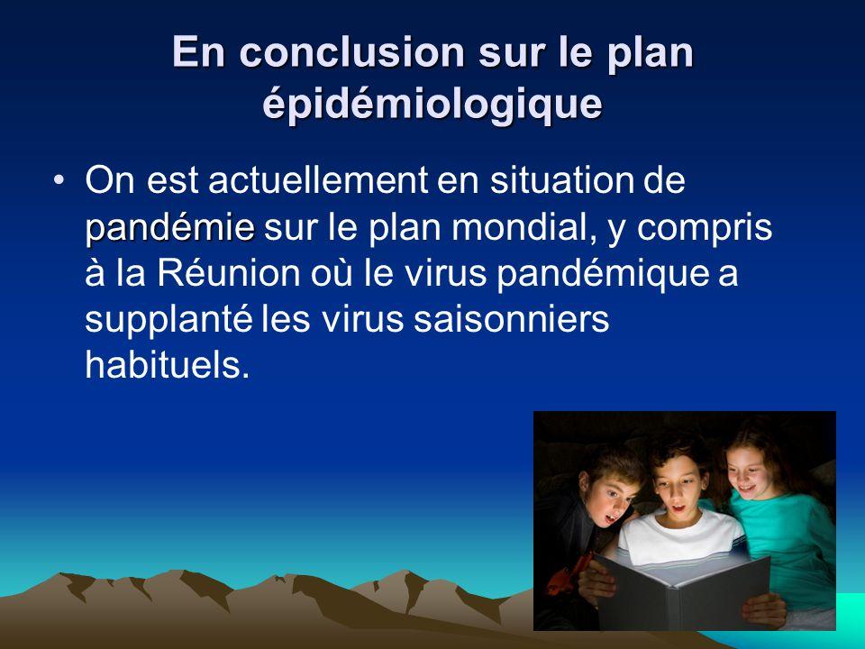 En conclusion sur le plan épidémiologique pandémieOn est actuellement en situation de pandémie sur le plan mondial, y compris à la Réunion où le virus pandémique a supplanté les virus saisonniers habituels.