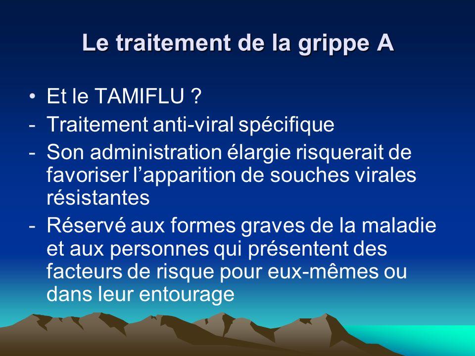 Le traitement de la grippe A Et le TAMIFLU ? -Traitement anti-viral spécifique -Son administration élargie risquerait de favoriser lapparition de souc
