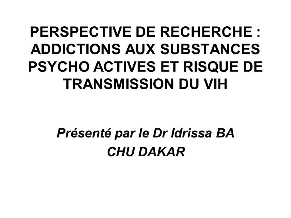 PERSPECTIVE DE RECHERCHE : ADDICTIONS AUX SUBSTANCES PSYCHO ACTIVES ET RISQUE DE TRANSMISSION DU VIH Présenté par le Dr Idrissa BA CHU DAKAR