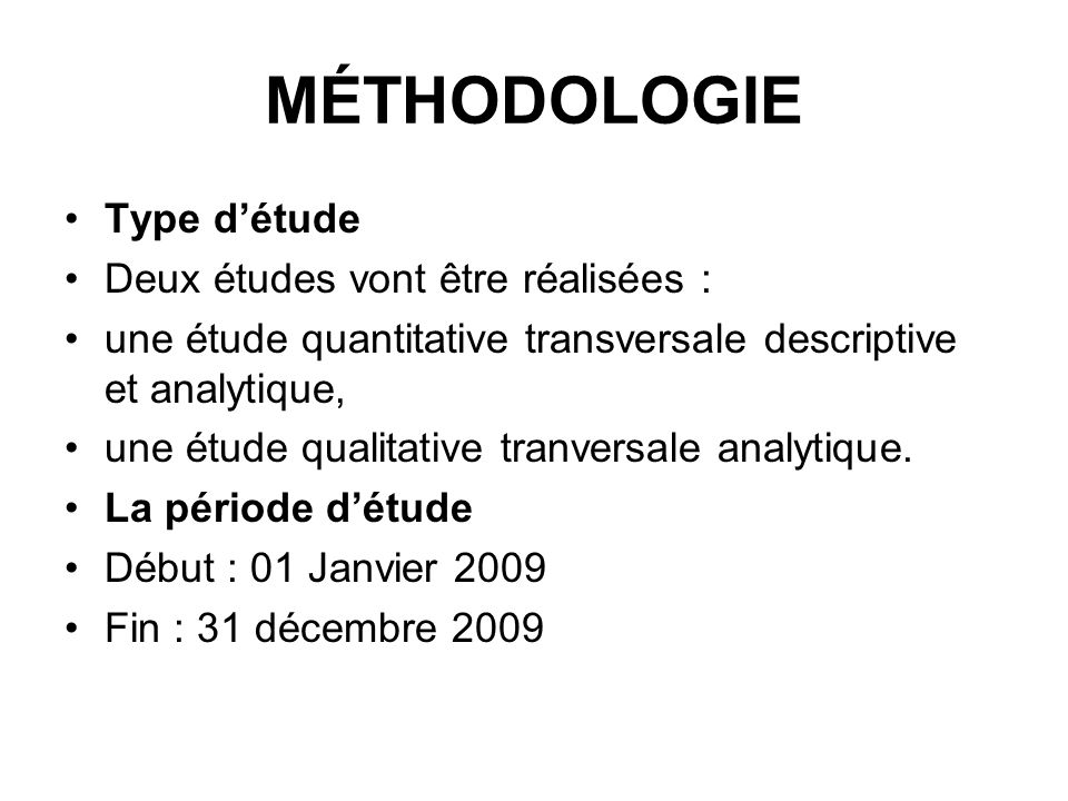 MÉTHODOLOGIE Type détude Deux études vont être réalisées : une étude quantitative transversale descriptive et analytique, une étude qualitative tranversale analytique.