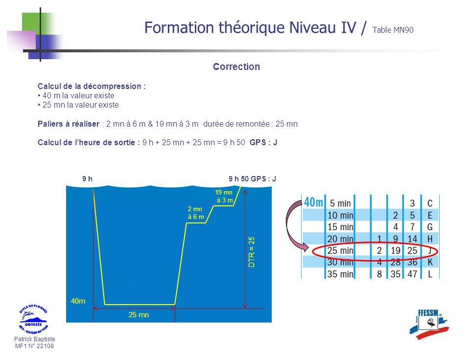 Patrick Baptiste MF1 N° 22108 Calcul de la décompression : 40 m la valeur existe 25 mn la valeur existe Paliers à réaliser : 2 mn à 6 m & 19 mn à 3 m durée de remontée : 25 mn Calcul de lheure de sortie : 9 h + 25 mn + 25 mn = 9 h 50 GPS : J 40m 25 mn 2 mn à 6 m 19 mn à 3 m 9 h DTR = 25 9 h 50 GPS : J Correction Formation théorique Niveau IV / Table MN90