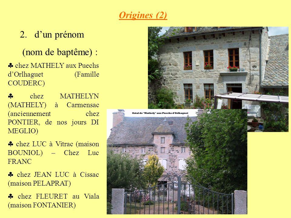 Origines (2) 2.dun prénom (nom de baptême) : chez MATHELY aux Puechs dOrlhaguet (Famille COUDERC) chez MATHELYN (MATHELY) à Carmensac (anciennement chez PONTIER, de nos jours DI MEGLIO) chez LUC à Vitrac (maison BOUNIOL) – Chez Luc FRANC chez JEAN LUC à Cissac (maison PELAPRAT) chez FLEURET au Viala (maison FONTANIER)