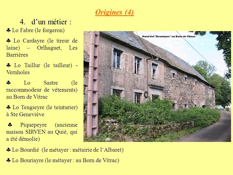 Origines (4) 4.dun métier : Lo Fabre (le forgeron) Lo Cardayre (le tireur de laine) – Orlhaguet, Les Barrières Lo Taillur (le tailleur) - Vernholes Lo Sastre (le raccommodeur de vêtements) au Born de Vitrac Lo Tengieyre (le teinturier) à Ste Geneviève Piquepeyre (ancienne maison SIRVEN au Quié, qui a été démolie) Lo Bourdié (le métayer : métairie de lAlbaret) Lo Bouriayre (le métayer : au Born de Vitrac)