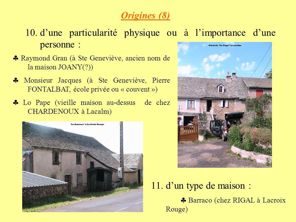 Origines (8) 10.dune particularité physique ou à limportance dune personne : Raymond Gran (à Ste Geneviève, ancien nom de la maison JOANY(?)) Monsieur Jacques (à Ste Geneviève, Pierre FONTALBAT, école privée ou « couvent ») Lo Pape (vieille maison au-dessus de chez CHARDENOUX à Lacalm) 11.dun type de maison : Barraco (chez RIGAL à Lacroix Rouge)