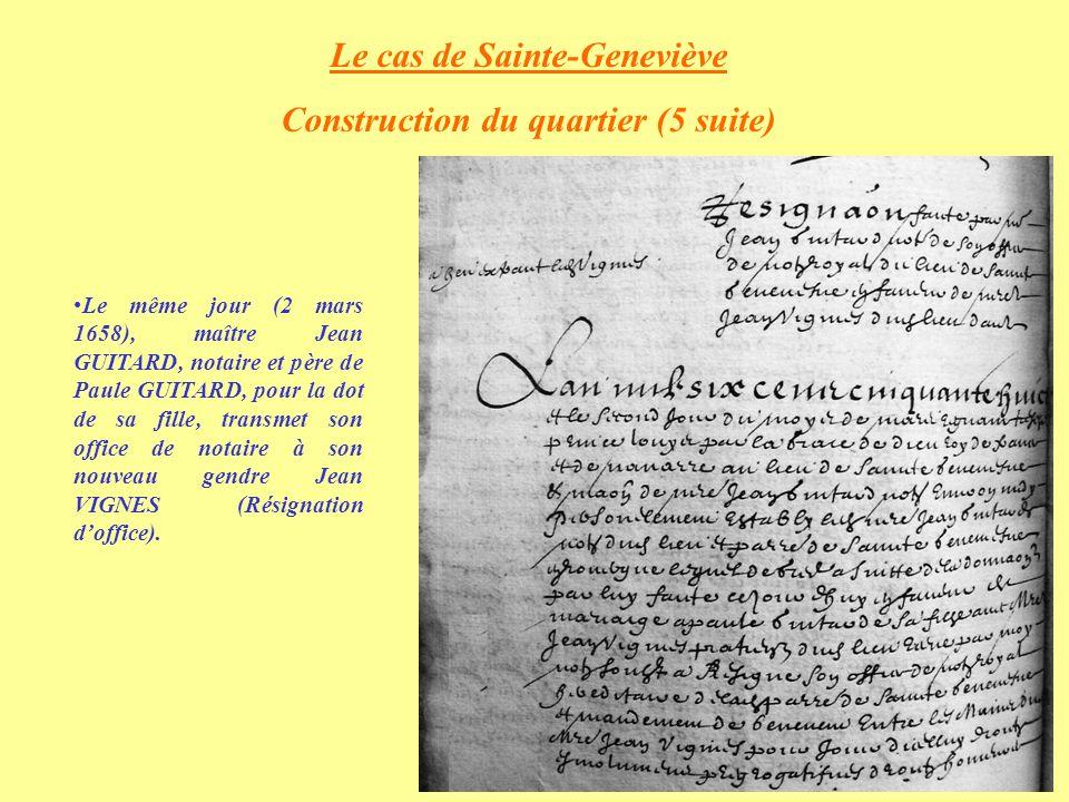 Le cas de Sainte-Geneviève Construction du quartier (5 suite) Le même jour (2 mars 1658), maître Jean GUITARD, notaire et père de Paule GUITARD, pour la dot de sa fille, transmet son office de notaire à son nouveau gendre Jean VIGNES (Résignation doffice).