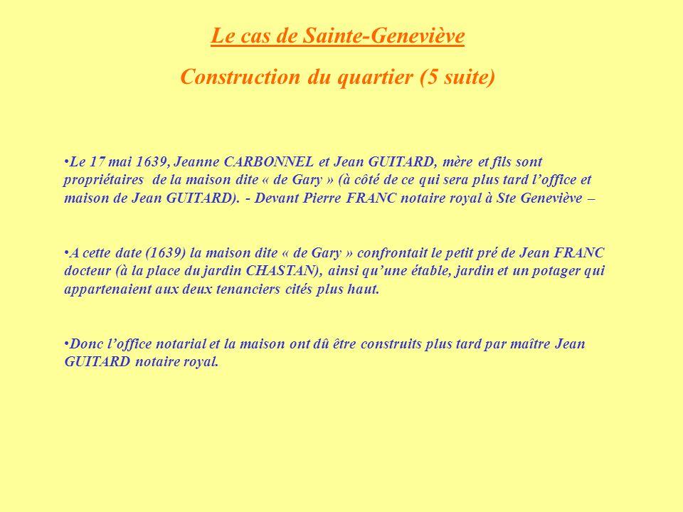 Le cas de Sainte-Geneviève Construction du quartier (5 suite) Le 17 mai 1639, Jeanne CARBONNEL et Jean GUITARD, mère et fils sont propriétaires de la maison dite « de Gary » (à côté de ce qui sera plus tard loffice et maison de Jean GUITARD).