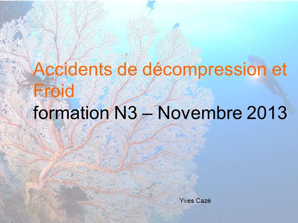 Accidents de décompression et Froid formation N3 – Novembre 2013 Yves Cazé