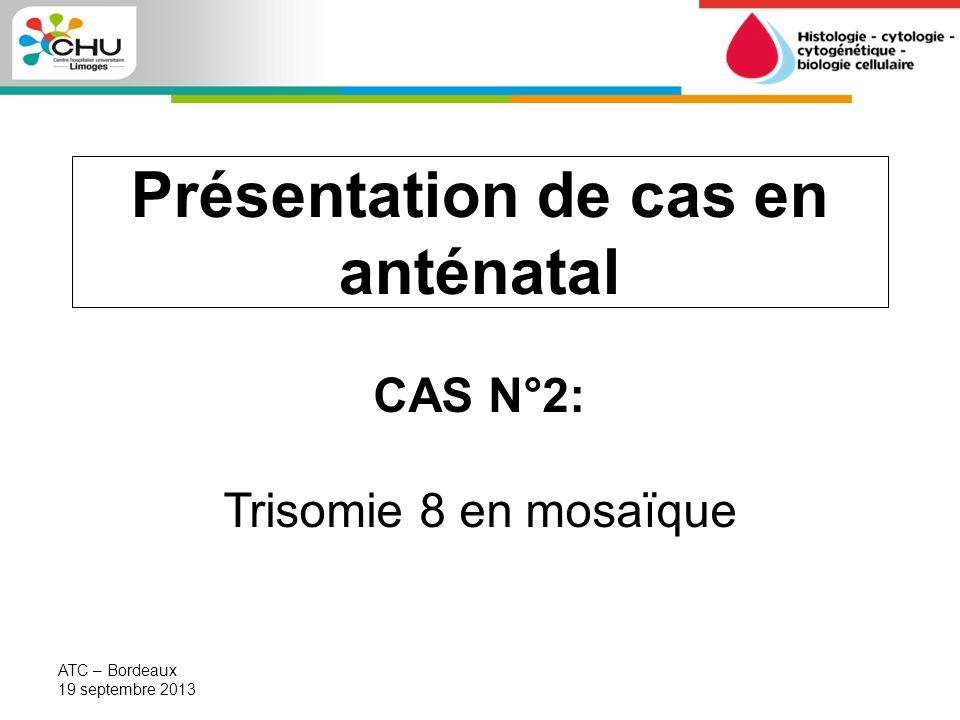 Patiente 40 ans 3 enfants dune précédente union Couple non consanguin Age maternel = Liquide amniotique demandé ATC – Bordeaux 19 septembre 2013