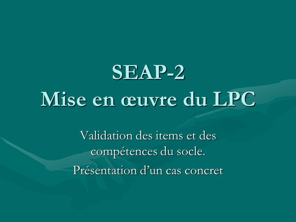 SEAP-2 Mise en œuvre du LPC Validation des items et des compétences du socle.
