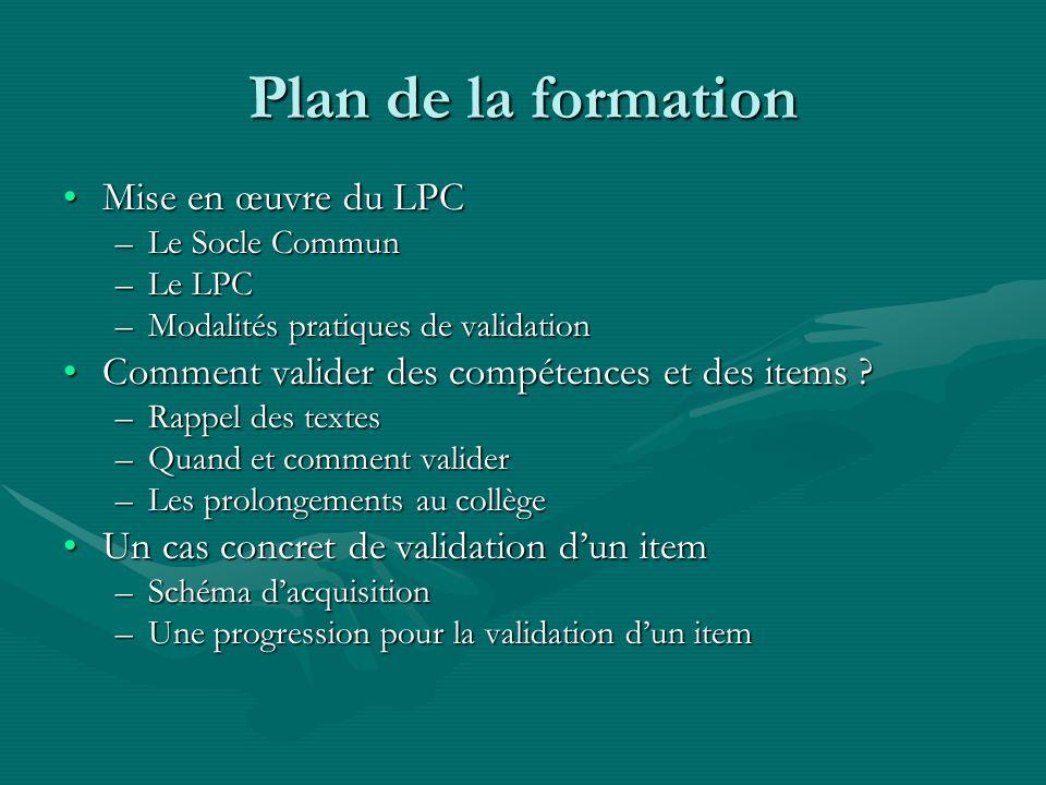 Plan de la formation Mise en œuvre du LPCMise en œuvre du LPC –Le Socle Commun –Le LPC –Modalités pratiques de validation Comment valider des compétences et des items ?Comment valider des compétences et des items .