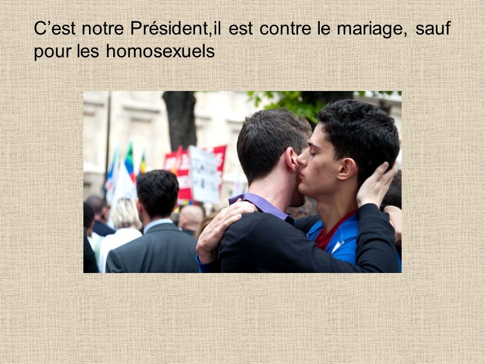 Cest notre Président,il est contre le mariage, sauf pour les homosexuels