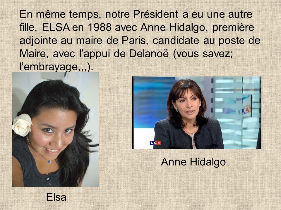 En même temps, notre Président a eu une autre fille, ELSA en 1988 avec Anne Hidalgo, première adjointe au maire de Paris, candidate au poste de Maire, avec lappui de Delanoë (vous savez; lembrayage,,,).