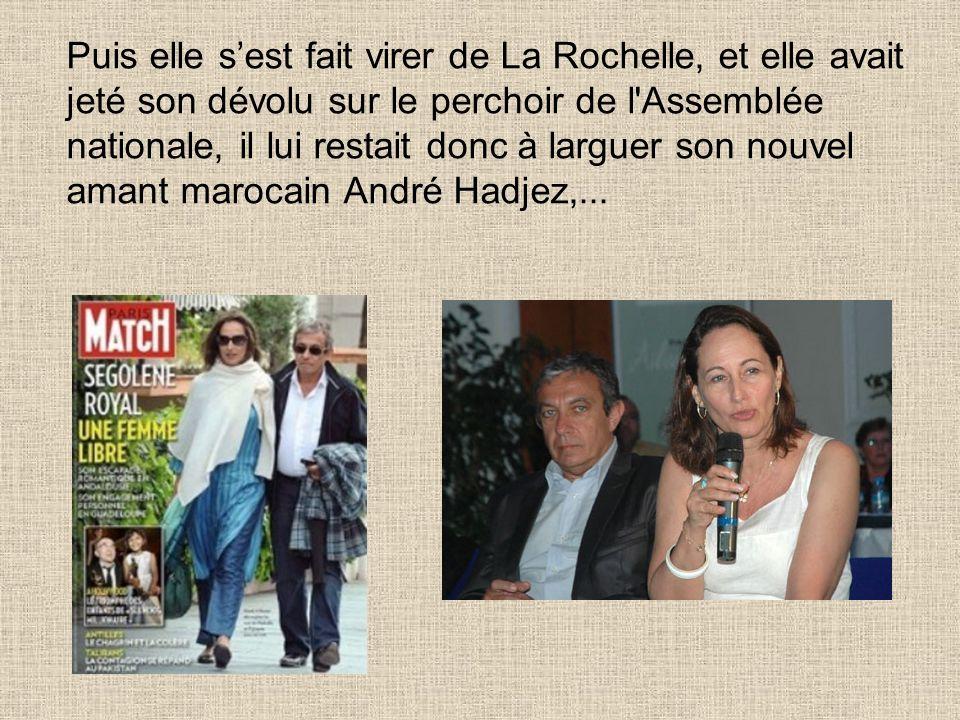 Puis elle sest fait virer de La Rochelle, et elle avait jeté son dévolu sur le perchoir de l Assemblée nationale, il lui restait donc à larguer son nouvel amant marocain André Hadjez,...