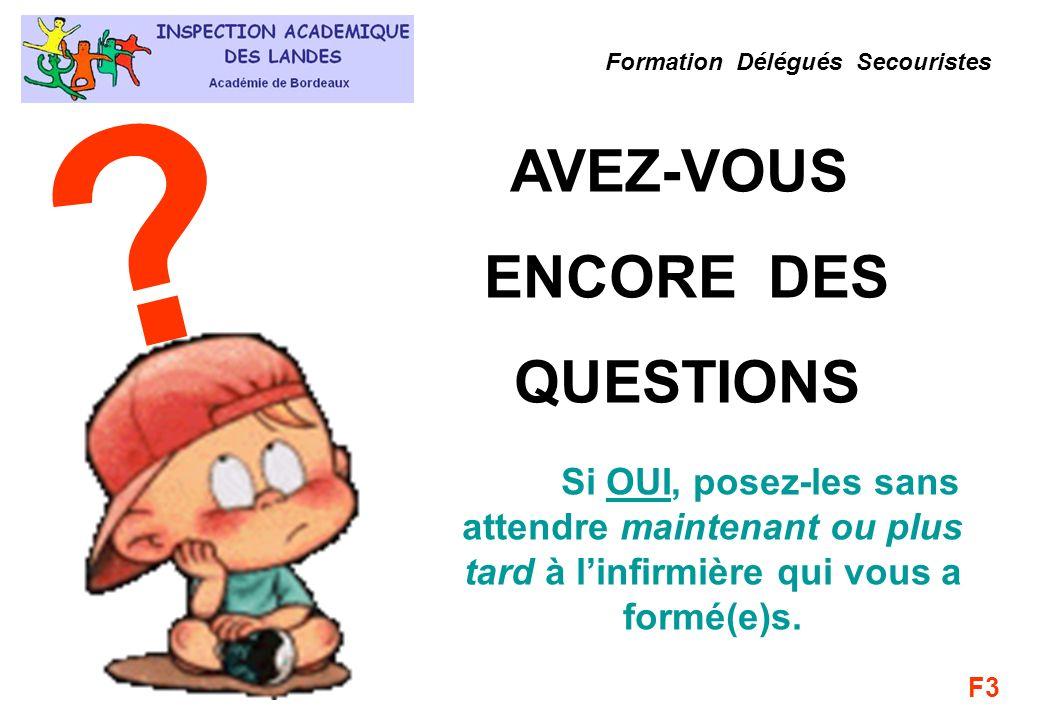 AVEZ-VOUS ENCORE DES QUESTIONS ? Formation Délégués Secouristes Si OUI, posez-les sans attendre maintenant ou plus tard à linfirmière qui vous a formé