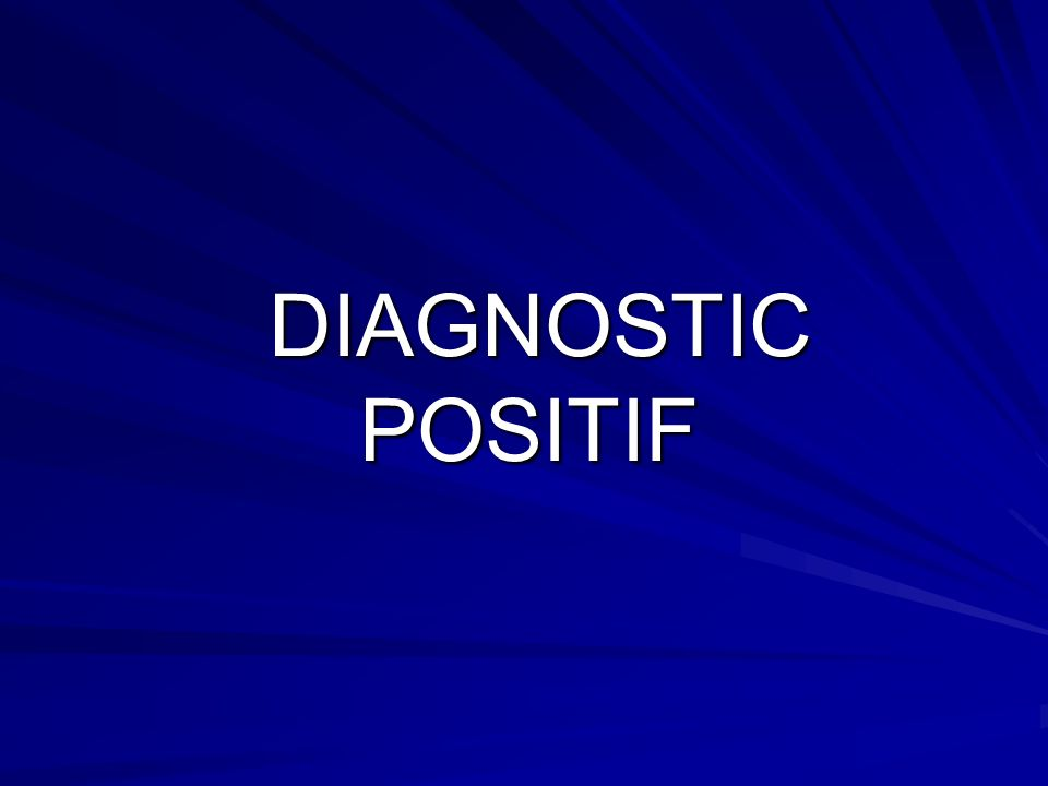 DIAGNOSTIC POSITIF DIAGNOSTIC POSITIF