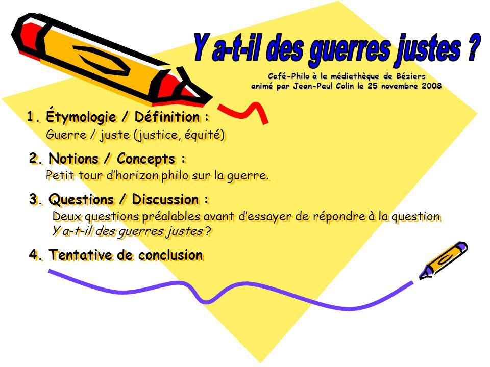 1. Étymologie / Définition : Guerre / juste (justice, équité) 2. Notions / Concepts : Petit tour dhorizon philo sur la guerre. 3. Questions / Discussi