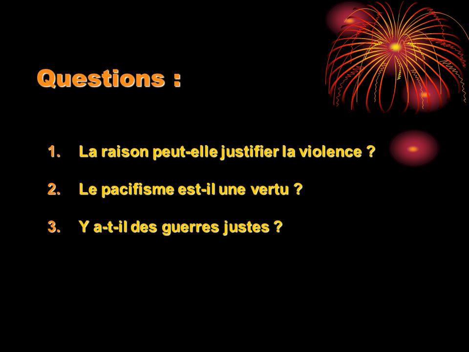 Questions : 1.La raison peut-elle justifier la violence ? 2.Le pacifisme est-il une vertu ? 3.Y a-t-il des guerres justes ?