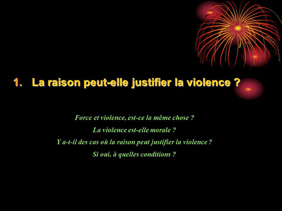 1.La raison peut-elle justifier la violence ? Force et violence, est-ce la même chose ? La violence est-elle morale ? Y a-t-il des cas où la raison pe