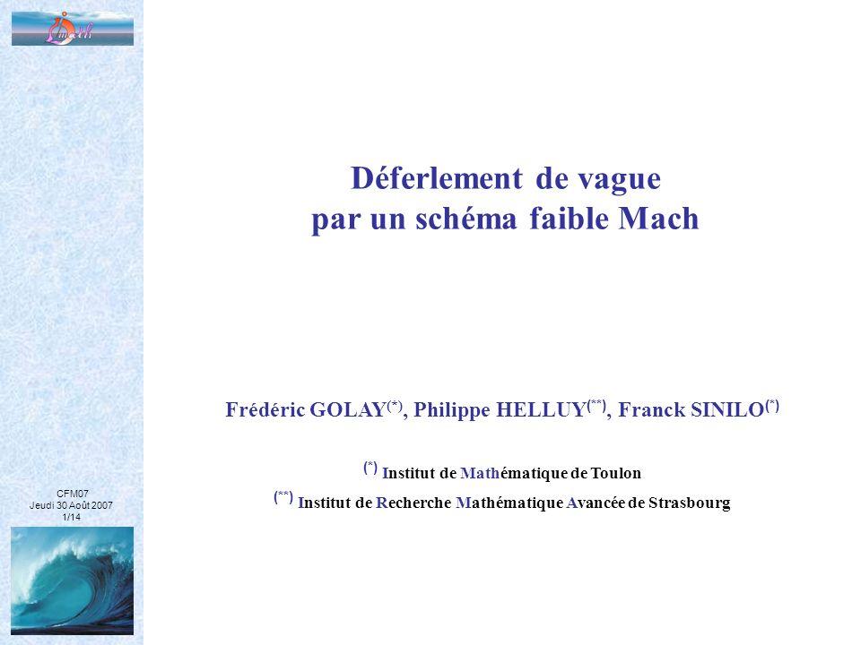 CFM07 Jeudi 30 Août 2007 1/14 Déferlement de vague par un schéma faible Mach Frédéric GOLAY (*), Philippe HELLUY (**), Franck SINILO (*) (*) Institut