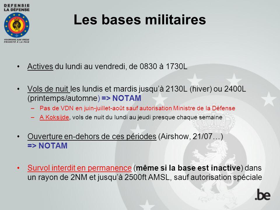 Les bases militaires Actives du lundi au vendredi, de 0830 à 1730L Vols de nuit les lundis et mardis jusquà 2130L (hiver) ou 2400L (printemps/automne) => NOTAM –Pas de VDN en juin-juillet-août sauf autorisation Ministre de la Défense –A Koksijde, vols de nuit du lundi au jeudi presque chaque semaine Ouverture en-dehors de ces périodes (Airshow, 21/07…) => NOTAM Survol interdit en permanence (même si la base est inactive) dans un rayon de 2NM et jusquà 2500ft AMSL, sauf autorisation spéciale