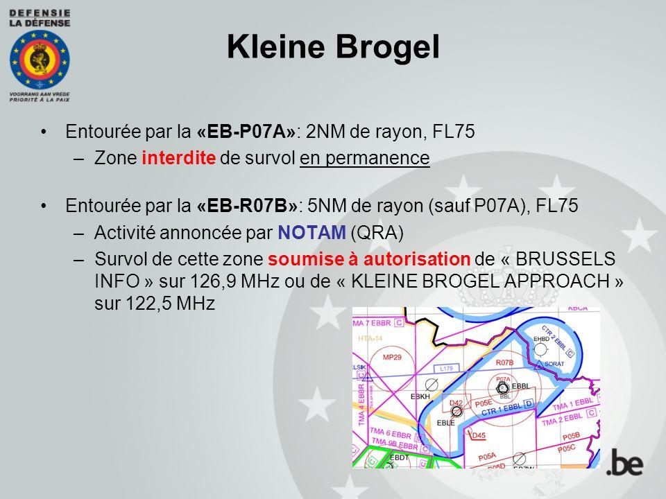 Kleine Brogel Entourée par la «EB-P07A»: 2NM de rayon, FL75 –Zone interdite de survol en permanence Entourée par la «EB-R07B»: 5NM de rayon (sauf P07A), FL75 –Activité annoncée par NOTAM (QRA) –Survol de cette zone soumise à autorisation de « BRUSSELS INFO » sur 126,9 MHz ou de « KLEINE BROGEL APPROACH » sur 122,5 MHz