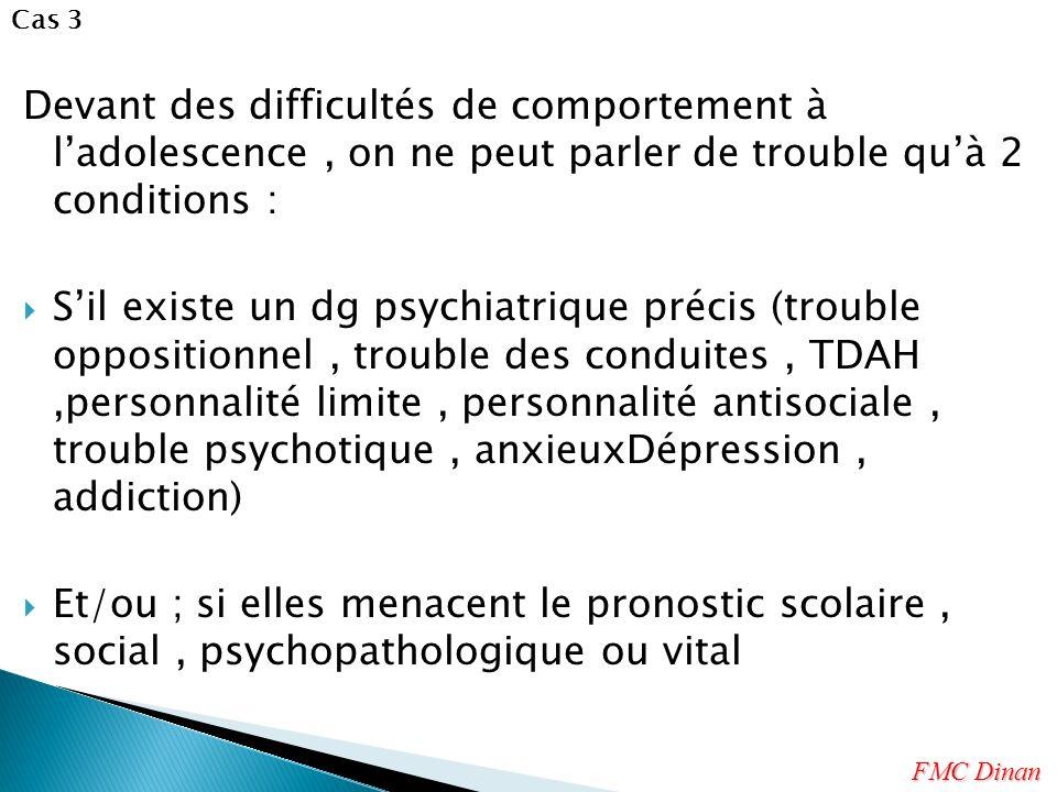 Devant des difficultés de comportement à ladolescence, on ne peut parler de trouble quà 2 conditions : Sil existe un dg psychiatrique précis (trouble
