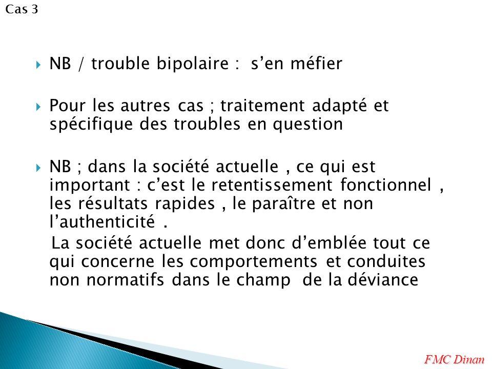 NB / trouble bipolaire : sen méfier Pour les autres cas ; traitement adapté et spécifique des troubles en question NB ; dans la société actuelle, ce qui est important : cest le retentissement fonctionnel, les résultats rapides, le paraître et non lauthenticité.