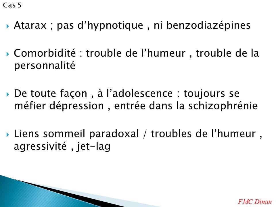 Atarax ; pas dhypnotique, ni benzodiazépines Comorbidité : trouble de lhumeur, trouble de la personnalité De toute façon, à ladolescence : toujours se