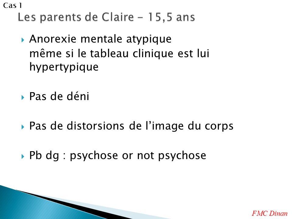 Anorexie mentale atypique même si le tableau clinique est lui hypertypique Pas de déni Pas de distorsions de limage du corps Pb dg : psychose or not p